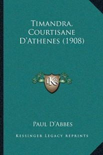 Timandra, Courtisane D'Athenes (1908) by Paul D'Abbes (9781166181673) - PaperBack - Modern & Contemporary Fiction Literature