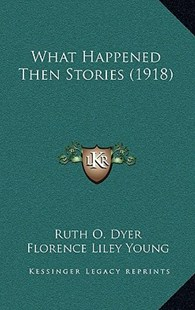 What Happened Then Stories (1918) by Ruth O Dyer, Florence Liley Young (9781166181703) - PaperBack - History