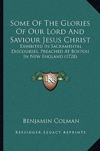 Some of the Glories of Our Lord and Saviour Jesus Christ by Benjamin Colman (9781166184766) - PaperBack - Modern & Contemporary Fiction Literature
