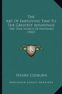 The Art of Employing Time to the Greatest Advantage the Art of Employing Time to the Greatest Advantage by Henry Colburn (9781166185145) - PaperBack - Self-Help & Motivation
