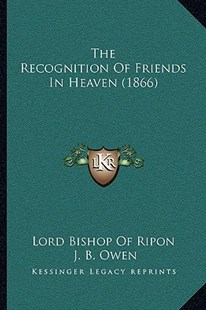The Recognition of Friends in Heaven (1866) by Lord Bishop of Ripon, J B Owen, A Macentsa -A Centsauslane (9781166185237) - PaperBack - Modern & Contemporary Fiction Literature