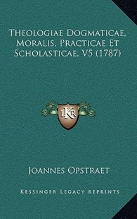Theologiae Dogmaticae, Moralis, Practicae Et Scholasticae, V5 (1787) by Joannes Opstraet (9781166185510) - PaperBack - Modern & Contemporary Fiction Literature