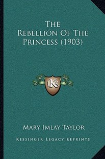 The Rebellion of the Princess (1903) the Rebellion of the Princess (1903) by Mary Imlay Taylor (9781166186791) - PaperBack - Modern & Contemporary Fiction Literature