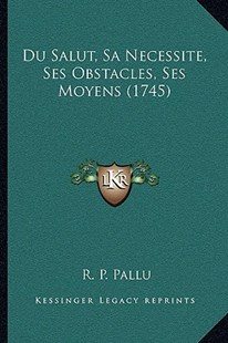 Du Salut, Sa Necessite, Ses Obstacles, Ses Moyens (1745) by R P Pallu (9781166186876) - PaperBack - Modern & Contemporary Fiction Literature