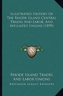 Illustrated History of the Rhode Island Central Trades and Labor, and Affiliated Unions (1899) by Rhode Island Trades & Labor Unions (9781166187248) - PaperBack - Modern & Contemporary Fiction Literature
