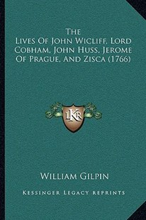 The Lives of John Wicliff, Lord Cobham, John Huss, Jerome Ofthe Lives of John Wicliff, Lord Cobham, John Huss, Jerome of Prague, and Zisca (1766) Prague, and Zisca (1766) by William Gilpin (9781166194208) - PaperBack - Modern & Contemporary Fiction Literature