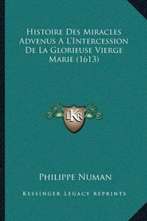 Histoire Des Miracles Advenus A L'Intercession de la Glorieuse Vierge Marie (1613) by Philippe Numan (9781166194697) - PaperBack - Modern & Contemporary Fiction Literature