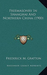 Freemasonry in Shanghai and Northern China (1900) by Frederick M Gratton (9781166225254) - HardCover - Modern & Contemporary Fiction Literature