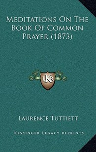 Meditations on the Book of Common Prayer (1873) by Laurence Tuttiett (9781166345105) - HardCover - Modern & Contemporary Fiction Literature