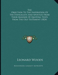 The Objection to the Inspiration of the Evangelists and Apostles from Their Manner of Quoting Texts from the Old Testament (1824) by Leonard Woods (9781166408770) - PaperBack - Modern & Contemporary Fiction Literature