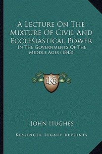 A Lecture on the Mixture of Civil and Ecclesiastical Power by John Hughes Mbbs, Frca, Ffpmrca (9781166419424) - PaperBack - Modern & Contemporary Fiction Literature