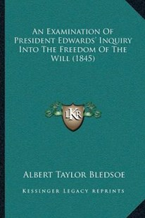 An Examination of President Edwards' Inquiry Into the Freedom of the Will (1845) by Albert Taylor Bledsoe (9781166459239) - PaperBack - Modern & Contemporary Fiction Literature