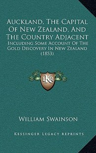 Auckland, the Capital of New Zealand, and the Country Adjacent by William Swainson (9781166640040) - HardCover - Modern & Contemporary Fiction Literature