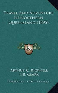 Travel and Adventure in Northern Queensland (1895) by Arthur C Bicknell, J B Clark (9781167285240) - HardCover - Modern & Contemporary Fiction Literature