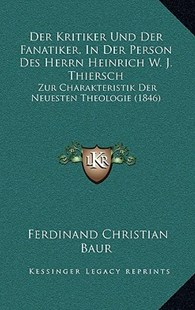 Der Kritiker Und Der Fanatiker, in Der Person Des Herrn Heinrich W. J. Thiersch by Ferdinand Christian Baur (9781167750410) - HardCover - Modern & Contemporary Fiction Literature