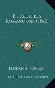 de Aedilibus Romanorum (1842) by Friedrich Hofmann (9781167751714) - HardCover - Modern & Contemporary Fiction Literature