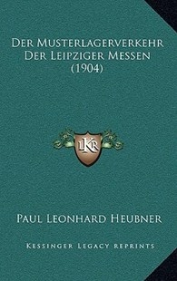 Der Musterlagerverkehr Der Leipziger Messen (1904) by Paul Leonhard Heubner (9781167752025) - HardCover - Modern & Contemporary Fiction Literature