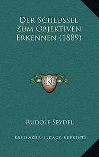 Der Schlussel Zum Objektiven Erkennen (1889) by Rudolf Seydel (9781167752032) - HardCover - Modern & Contemporary Fiction Literature