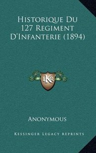 Historique Du 127 Regiment D'Infanterie (1894) by Anonymous (9781167756306) - HardCover - Modern & Contemporary Fiction Literature