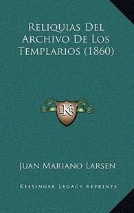 Reliquias del Archivo de Los Templarios (1860) by Juan Mariano Larsen (9781167760488) - HardCover - Modern & Contemporary Fiction Literature