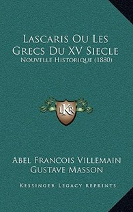 Lascaris Ou Les Grecs Du XV Siecle by Abel Francois Villemain, Gustave Masson (9781167761966) - HardCover - Modern & Contemporary Fiction Literature