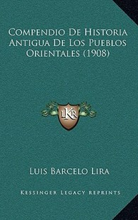 Compendio de Historia Antigua de Los Pueblos Orientales (1908) by Luis Barcelo Lira (9781167763151) - HardCover - Modern & Contemporary Fiction Literature