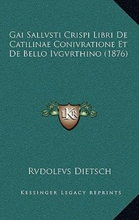 Gai Sallvsti Crispi Libri de Catilinae Conivratione Et de Bello Ivgvrthino (1876) by Rvdolfvs Dietsch (9781167769603) - HardCover - Modern & Contemporary Fiction Literature