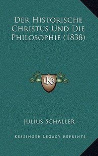 Der Historische Christus Und Die Philosophie (1838) by Julius Schaller (9781167770098) - HardCover - Modern & Contemporary Fiction Literature