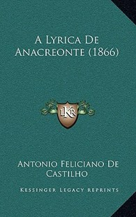 A Lyrica de Anacreonte (1866) by Antonio Feliciano De Castilho (9781167771088) - HardCover - Modern & Contemporary Fiction Literature