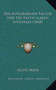 Der Integrirende Factor Und Die Particularen Integrale (1868) by Aloys Mayr (9781167773839) - HardCover - Modern & Contemporary Fiction Literature