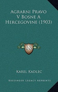 Agrarni Pravo V Bosne a Hercegovine (1903) by Karel Kadlec (9781167774775) - HardCover - Modern & Contemporary Fiction Literature