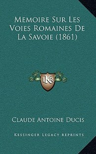 Memoire Sur Les Voies Romaines de La Savoie (1861) by Claude Antoine Ducis (9781167776052) - HardCover - Modern & Contemporary Fiction Literature