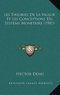 Les Theories de La Valeur Et Les Conceptions Du Systeme Monetaire (1901) by Hector Denis (9781167777844) - HardCover - Modern & Contemporary Fiction Literature