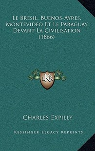 Le Bresil, Buenos-Ayres, Montevideo Et Le Paraguay Devant La Civilisation (1866) by Charles Expilly (9781167779718) - HardCover - Modern & Contemporary Fiction Literature