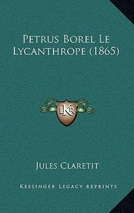 Petrus Borel Le Lycanthrope (1865) by Jules Claretit (9781167781438) - HardCover - Modern & Contemporary Fiction Literature