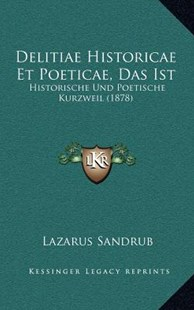 Delitiae Historicae Et Poeticae, Das Ist by Lazarus Sandrub (9781167782763) - HardCover - Modern & Contemporary Fiction Literature