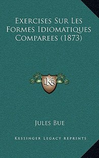 Exercises Sur Les Formes Idiomatiques Comparees (1873) by Jules Bue (9781167782909) - HardCover - History