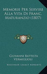 Memorie Per Servire Alla Vita Di Franc. Maturanzio (1807) by Giovanni Battista Vermiglioli (9781167783333) - HardCover - Modern & Contemporary Fiction Literature