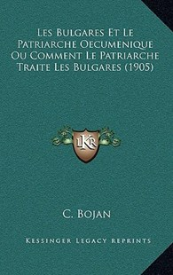 Les Bulgares Et Le Patriarche Oecumenique Ou Comment Le Patriarche Traite Les Bulgares (1905) by C Bojan (9781167799426) - HardCover - Modern & Contemporary Fiction Literature