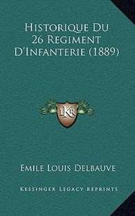 Historique Du 26 Regiment D'Infanterie (1889) by Emile Louis Delbauve (9781167800436) - HardCover - Modern & Contemporary Fiction Literature