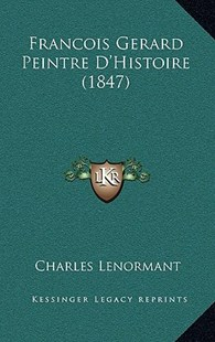 Francois Gerard Peintre D'Histoire (1847) by Charles Lenormant (9781167808142) - HardCover - Modern & Contemporary Fiction Literature