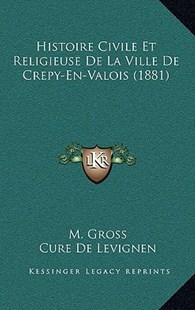 Histoire Civile Et Religieuse de La Ville de Crepy-En-Valois (1881) by M Gross, Cure De Levignen (9781167808173) - HardCover - Modern & Contemporary Fiction Literature