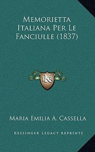Memorietta Italiana Per Le Fanciulle (1837) by Maria Emilia a Cassella (9781167810206) - HardCover - Modern & Contemporary Fiction Literature