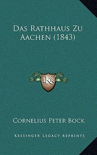 Das Rathhaus Zu Aachen (1843) by Cornelius Peter Bock (9781167810817) - HardCover - Modern & Contemporary Fiction Literature