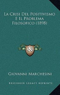 La Crisi del Positivismo E Il Problema Filosofico (1898) by Giovanni Marchesini (9781167811456) - HardCover - Modern & Contemporary Fiction Literature