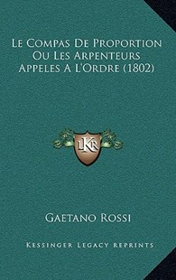Le Compas de Proportion Ou Les Arpenteurs Appeles A L'Ordre (1802) by Gaetano Rossi (9781167811487) - HardCover - Modern & Contemporary Fiction Literature