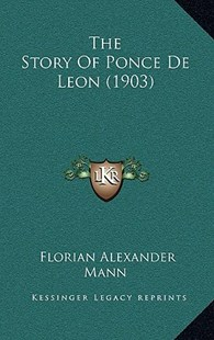 The Story of Ponce de Leon (1903) by Florian Alexander Mann (9781167818394) - HardCover - Modern & Contemporary Fiction Literature
