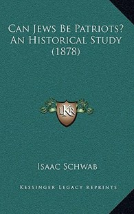 Can Jews Be Patriots? an Historical Study (1878) by Isaac Schwab (9781168681942) - HardCover - Modern & Contemporary Fiction Literature