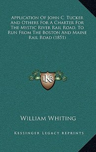 Application of John C. Tucker and Others for a Charter for the Mystic River Rail Road, to Run from the Boston and Maine Rail Road (1851) by William Whiting (9781168952912) - HardCover - Modern & Contemporary Fiction Literature