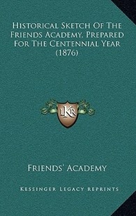 Historical Sketch of the Friends Academy, Prepared for the Centennial Year (1876) by Academy Friends' Academy (9781168953247) - HardCover - Modern & Contemporary Fiction Literature